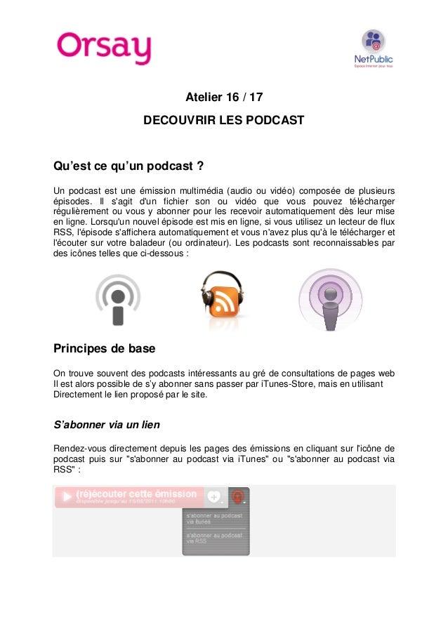 Atelier 16 / 17 DECOUVRIR LES PODCAST Qu'est ce qu'un podcast ? Un podcast est une émission multimédia (audio ou vidéo) co...