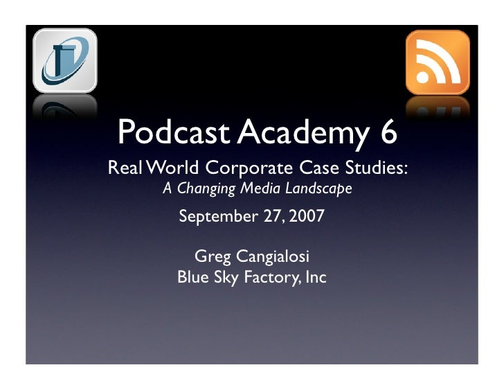 Podcast Academy 6 Real World Corporate Case Studies:       A Changing Media Landscape         September 27, 2007          ...