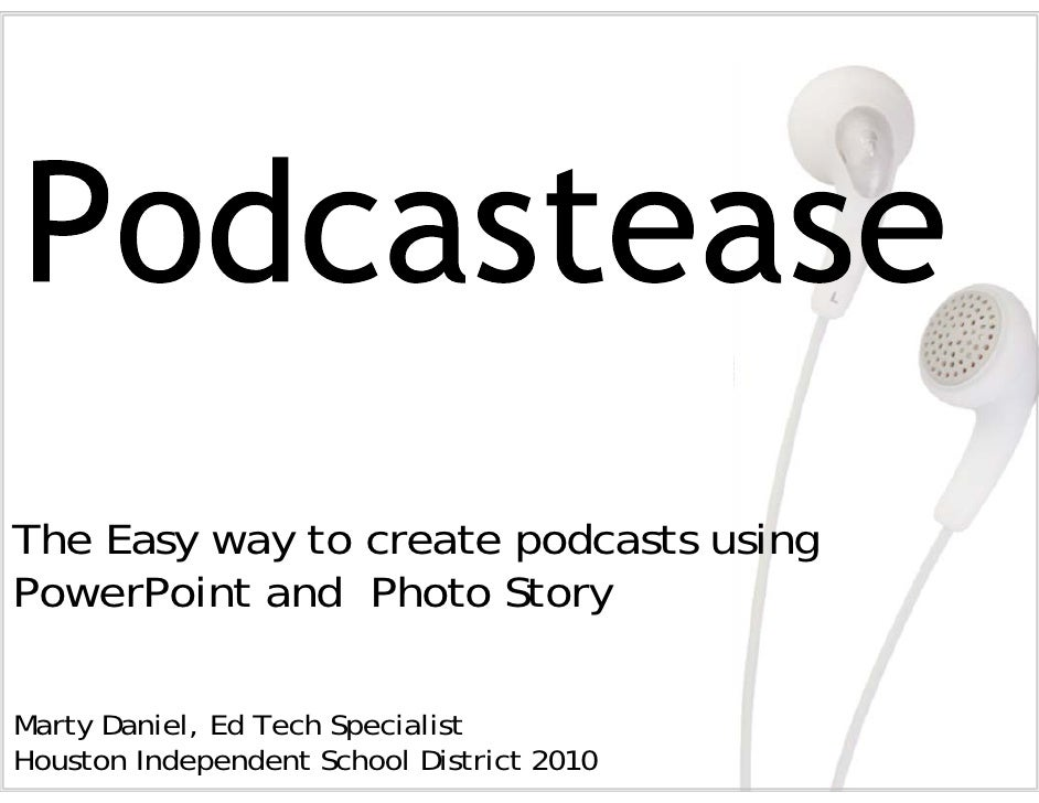 The Easy way to create podcasts using PowerPoint and Photo Story  Marty Daniel, Ed Tech Specialist Houston Independent Sch...