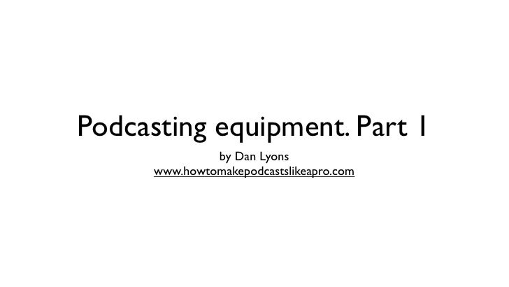 Podcasting equipment. Part 1               by Dan Lyons      www.howtomakepodcastslikeapro.com