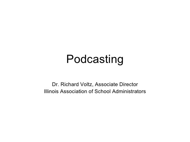 Podcasting Dr. Richard Voltz, Associate Director Illinois Association of School Administrators