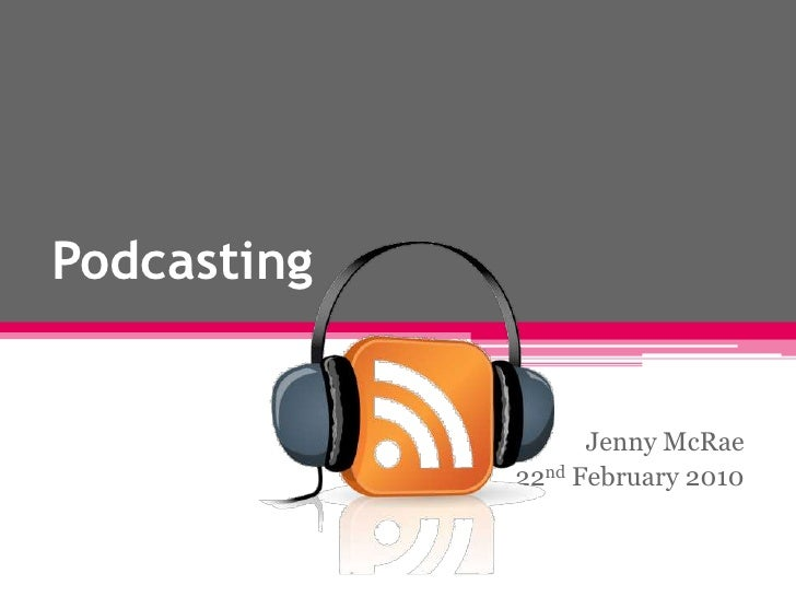 Podcasting<br />Jenny McRae <br />22nd February 2010<br />