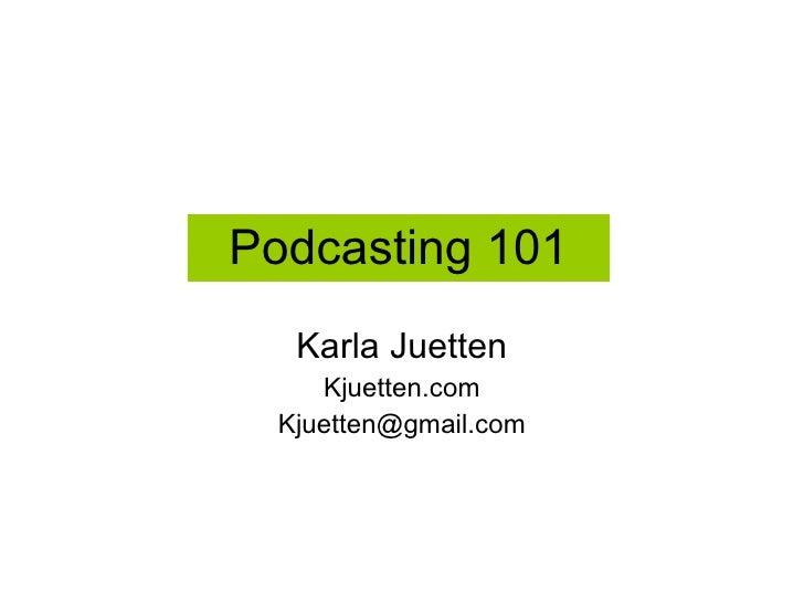 Podcasting 101 Karla Juetten Kjuetten.com [email_address]