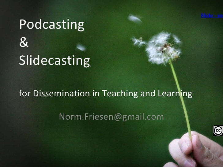 Podcasting  & Slidecasting for Dissemination in Teaching and Learning [email_address] Flickr - socalgal_64