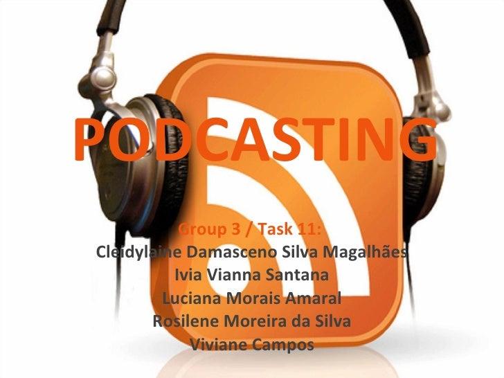 PODCASTING Group 3 / Task 11:  Cleidylaine Damasceno Silva Magalhães Ivia Vianna Santana Luciana Morais Amaral Rosilene Mo...
