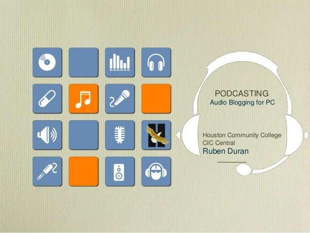 PODCASTING Audio Blogging for PC Houston Community College CIC Central Ruben Duran