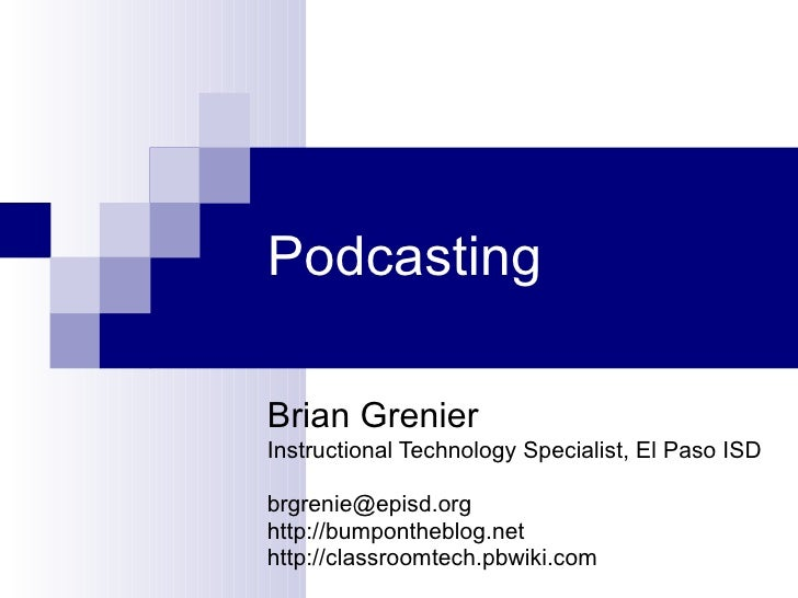 Podcasting Brian Grenier Instructional Technology Specialist, El Paso ISD [email_address] http://bumpontheblog.net http://...