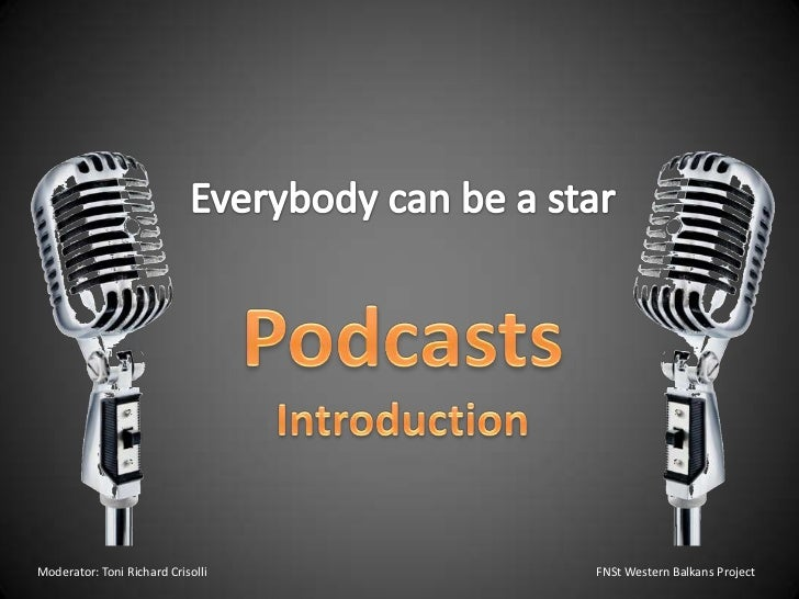 Everybody can be a star<br />Podcasts<br />Introduction<br />Moderator: Toni Richard Crisolli       					FNSt Western Balk...