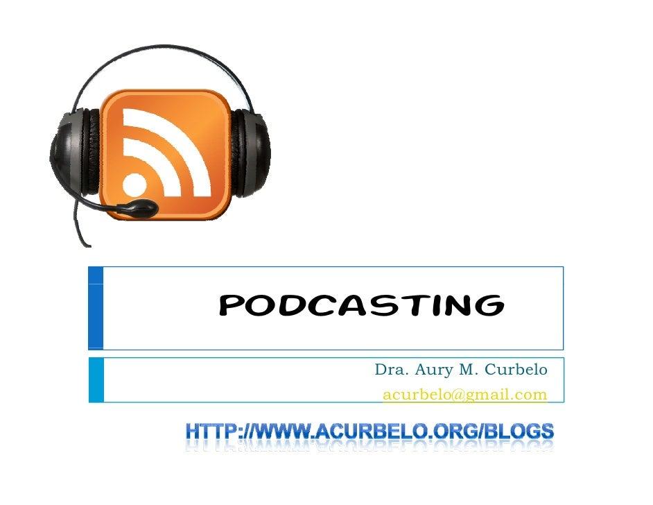 Podcasting      Dra. Aury M. Curbelo      acurbelo@gmail.com