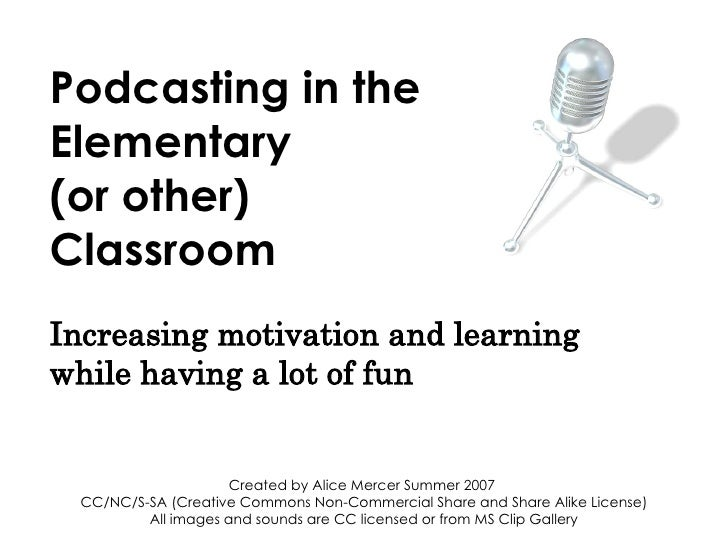 Podcasting in the Elementary (or other) Classroom Increasing motivation and learning while having a lot of fun