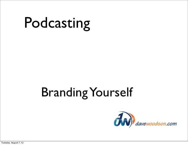 Podcasting                          Branding YourselfTuesday, August 7, 12