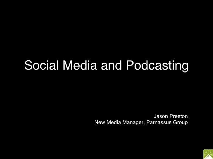 Social Media and Podcasting Jason Preston New Media Manager, Parnassus Group