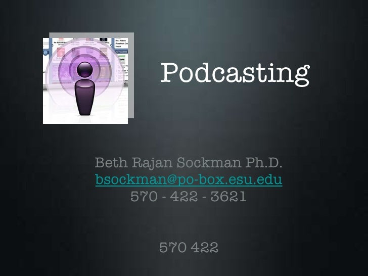 Podcasting <ul><li>Beth Rajan Sockman Ph.D. </li></ul><ul><li>[email_address] </li></ul><ul><li>570 - 422 - 3621 </li></ul...