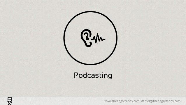 www.theangryteddy.com, daniel@theangryteddy.com Podcasting