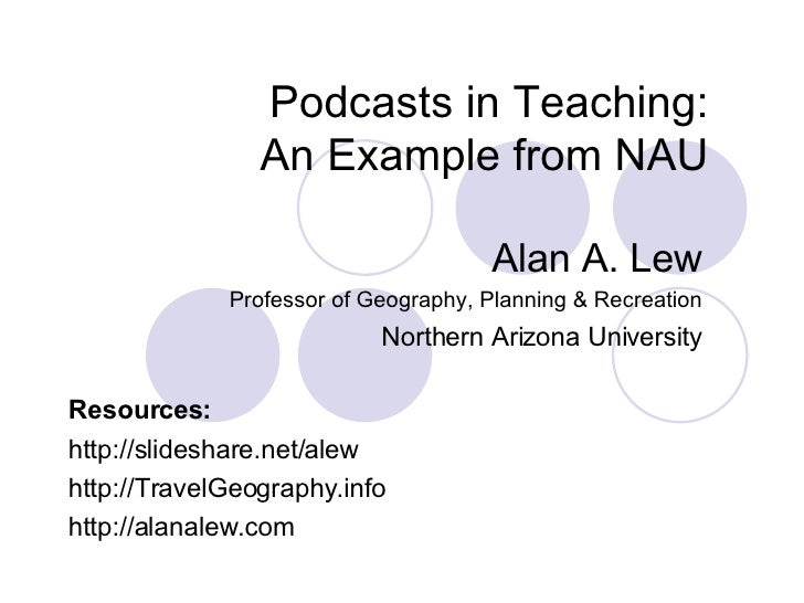 Podcasts in Teaching: An Example from NAU Alan A. Lew Professor of Geography, Planning & Recreation Northern Arizona Unive...