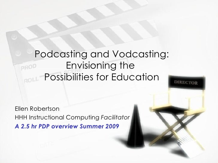 Podcasting and Vodcasting:              Envisioning the         Possibilities for Education   Ellen Robertson HHH Instruct...