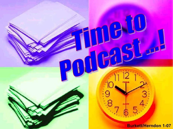 Time to Podcast ...! Burkett/Herndon 1-07