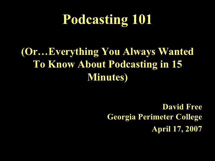 Podcasting 101 (Or…Everything You Always Wanted To Know About Podcasting in 15 Minutes) David Free Georgia Perimeter Colle...