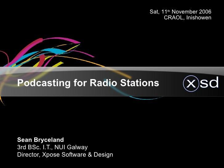 Podcasting for Radio Stations <ul><ul><li>Sean Bryceland </li></ul></ul><ul><ul><li>3rd BSc. I.T., NUI Galway </li></ul></...