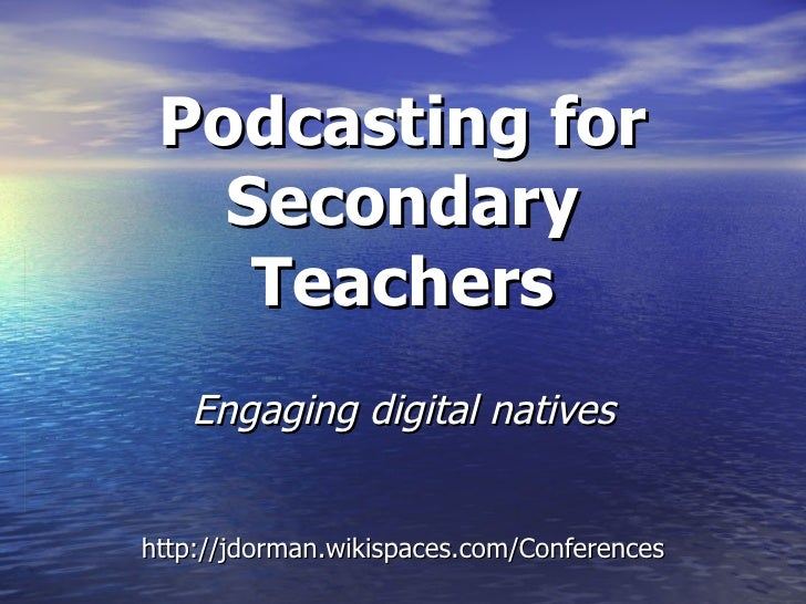 Podcasting for Secondary Teachers Engaging digital natives http://jdorman.wikispaces.com/Conferences