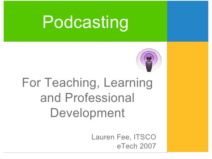 Lauren Fee, ITSCO eTech 2007 Podcasting For Teaching, Learning and Professional Development