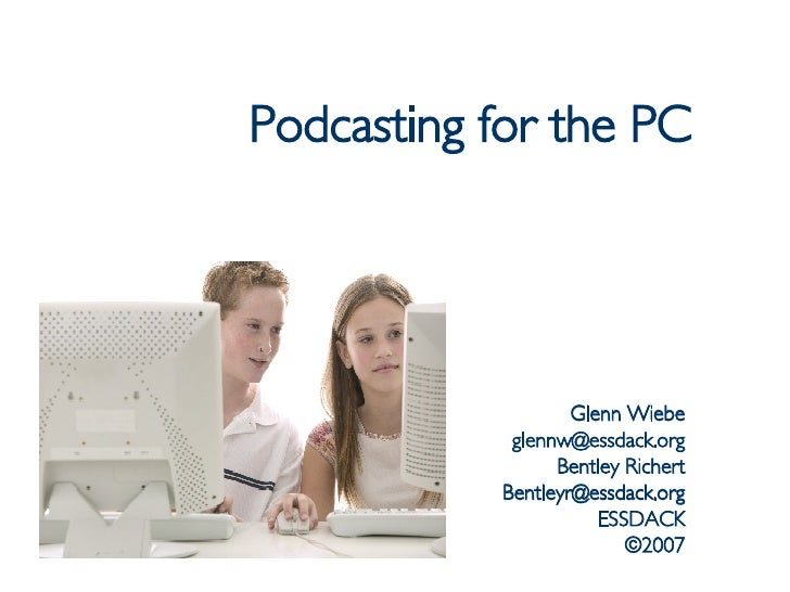 Podcasting for the PC Glenn Wiebe [email_address] Bentley Richert [email_address] ESSDACK ©2007