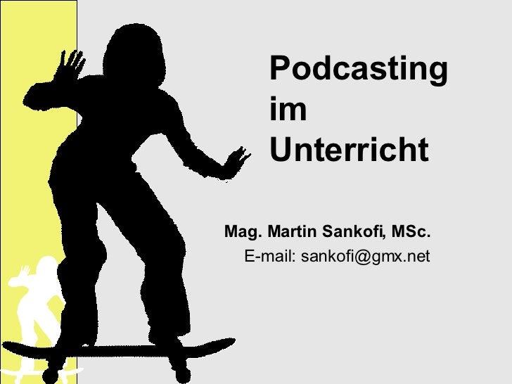 Podcasting im Unterricht Mag. Martin Sankofi, MSc. E-mail: sankofi@gmx.net