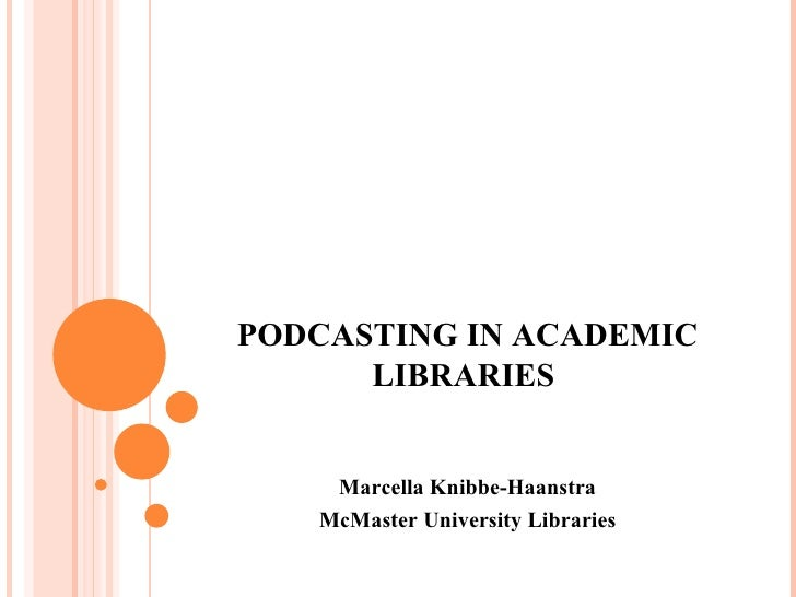PODCASTING IN ACADEMIC LIBRARIES  Marcella Knibbe-Haanstra McMaster University Libraries