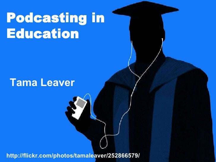 http://flickr.com/photos/tamaleaver/252866579/ Podcasting in Education Tama Leaver