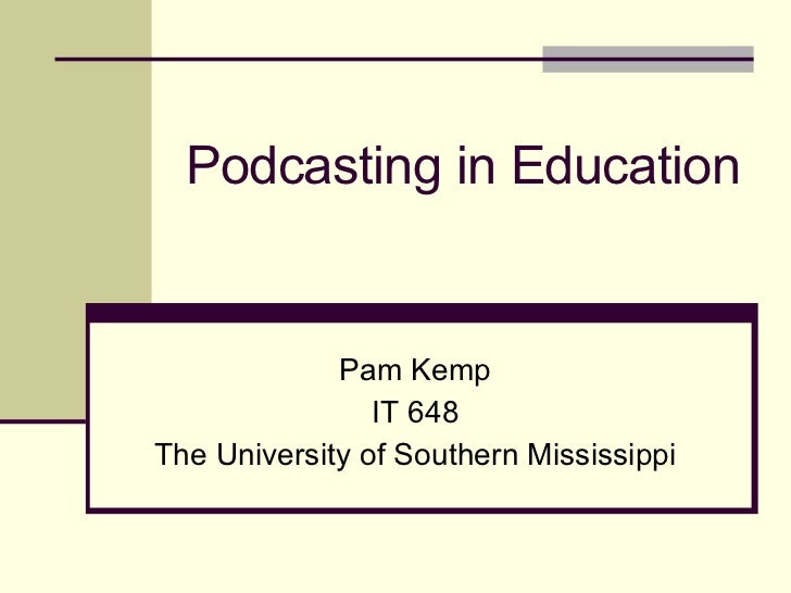 Podcasting in Education Pam Kemp IT 648 The University of Southern Mississippi