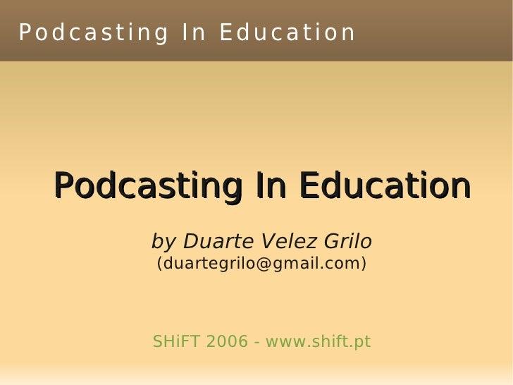 Podcasting In Education       Podcasting In Education          by Duarte Velez Grilo          (duartegrilo@gmail.com)     ...