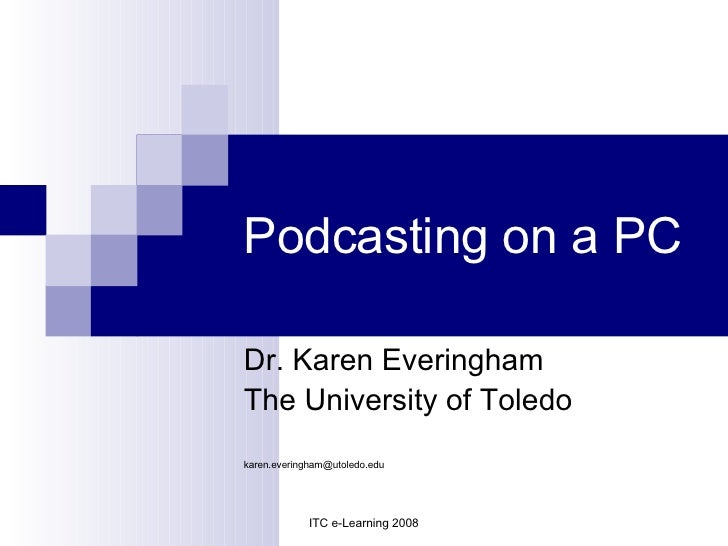 Podcasting on a PC Dr. Karen Everingham The University of Toledo [email_address] ITC e-Learning 2008