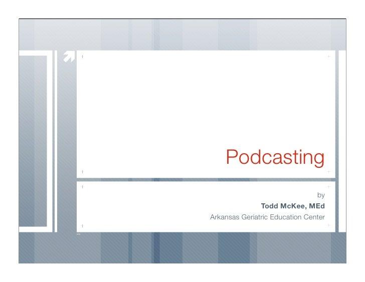 Podcasting                                 by                Todd McKee, MEd Arkansas Geriatric Education Center