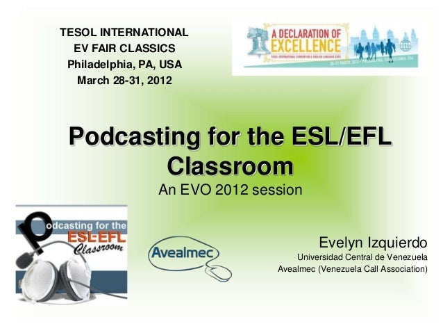 TESOL INTERNATIONAL  EV FAIR CLASSICS Philadelphia, PA, USA  March 28-31, 2012 Podcasting for the ESL/EFL        Classroom...