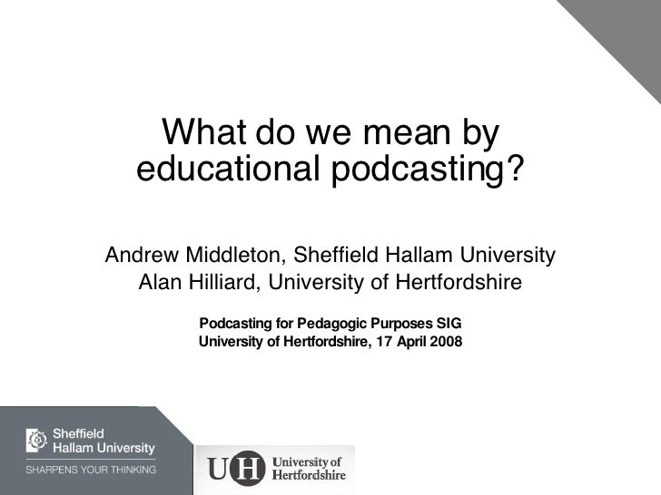 What do we mean by educational podcasting? Andrew Middleton, Sheffield Hallam University Alan Hilliard, University of Hert...