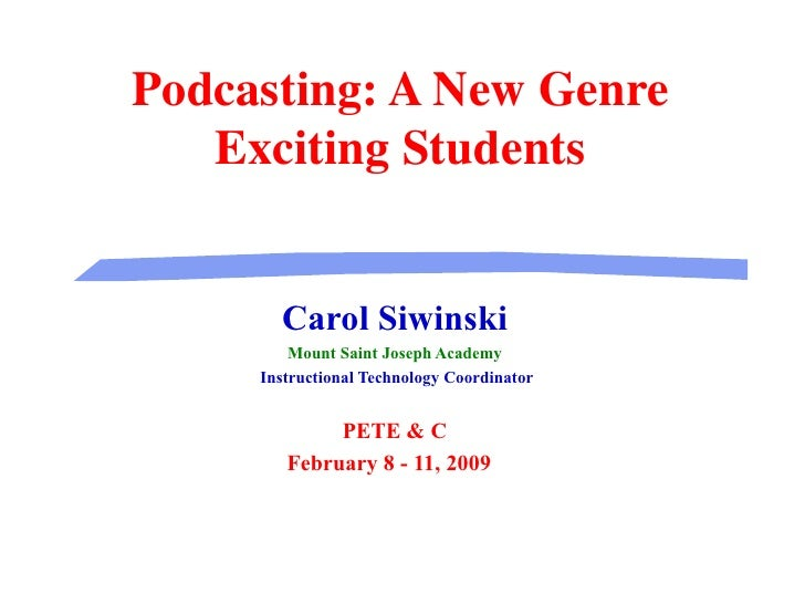 Podcasting: A New Genre Exciting Students Carol Siwinski Mount Saint Joseph Academy Instructional Technology Coordinator P...