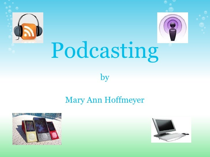 Podcasting         by   Mary Ann Hoffmeyer