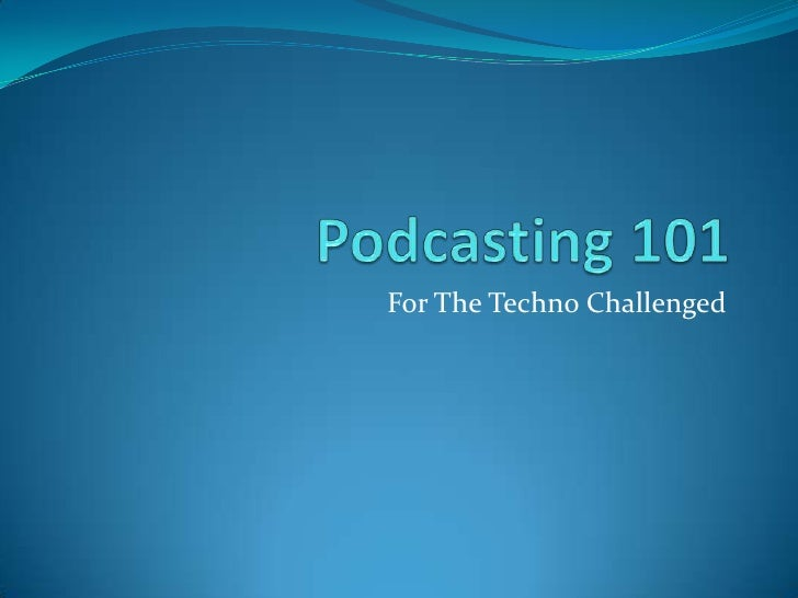 Podcasting 101<br />For The Techno Challenged<br />