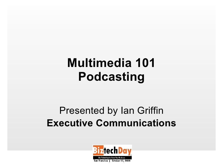 Multimedia 101 Podcasting Presented by Ian Griffin Executive Communications
