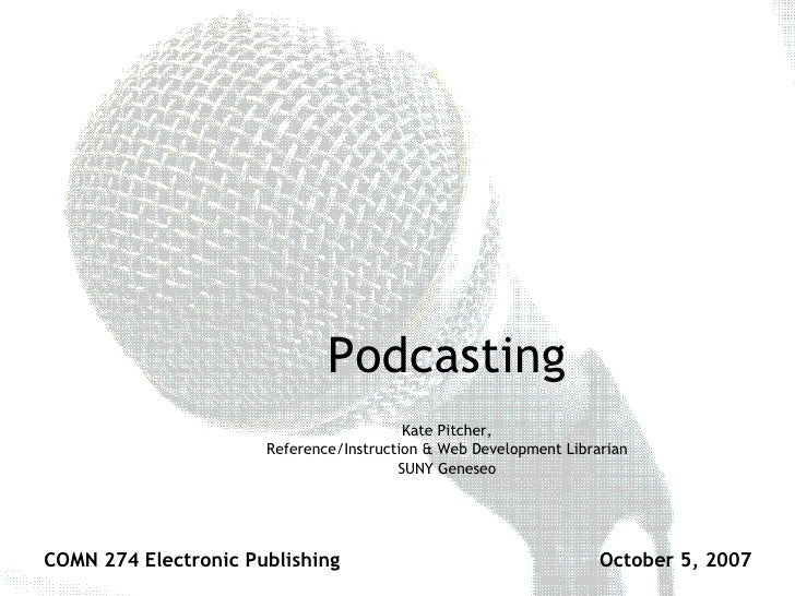 Podcasting Kate Pitcher, Reference/Instruction & Web Development Librarian SUNY Geneseo COMN 274 Electronic Publishing Oct...