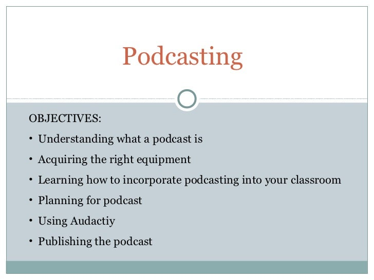 PodcastingOBJECTIVES:• Understanding what a podcast is• Acquiring the right equipment• Learning how to incorporate podcast...