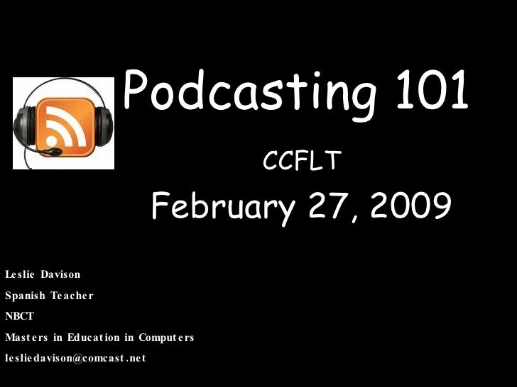 Podcasting 101 CCFLT February 27, 2009 Leslie Davison Spanish Teacher NBCT Masters in Education in Computers [email_address]