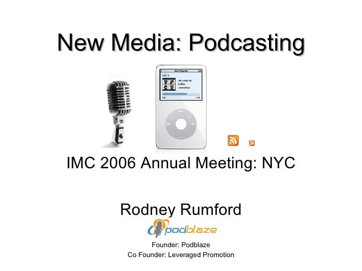 New Media: Podcasting IMC 2006 Annual Meeting: NYC Rodney Rumford Founder: Podblaze Co Founder: Leveraged Promotion