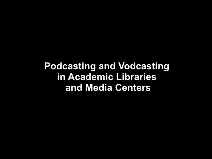 Podcasting and Vodcasting in Academic Libraries and Media Centers