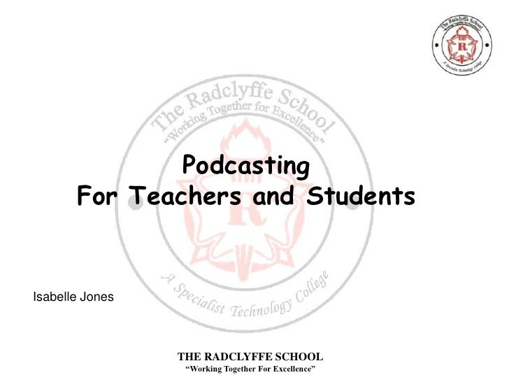 "Podcasting        For Teachers and Students   Isabelle Jones                     THE RADCLYFFE SCHOOL                   ""W..."