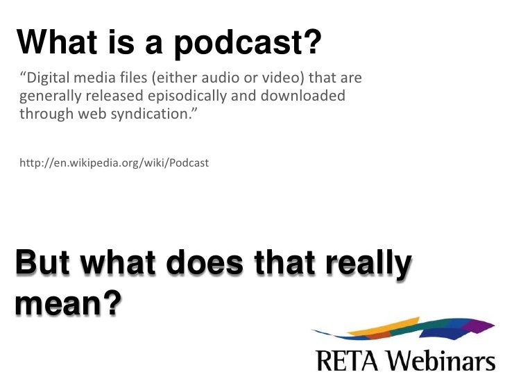 """What is a podcast?<br />""""Digital media files (either audio or video) that are generally released episodically and download..."""