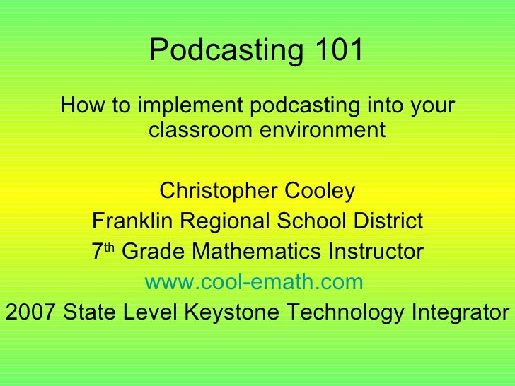 Podcasting 101 <ul><li>How to implement podcasting into your classroom environment </li></ul><ul><li>Christopher Cooley </...