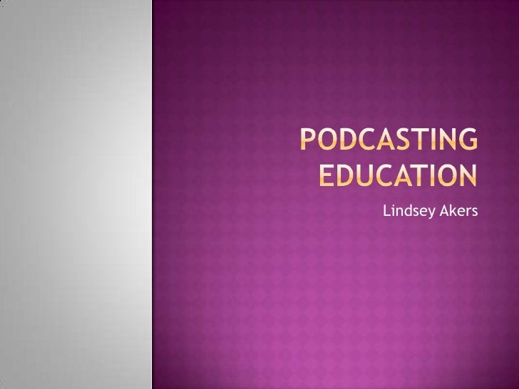 Podcasting education<br />Lindsey Akers<br />
