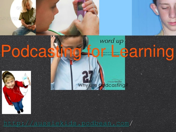Podcasting for Learning <ul><li>Why use podcasting? </li></ul>http://aussiekids.podbean.com /