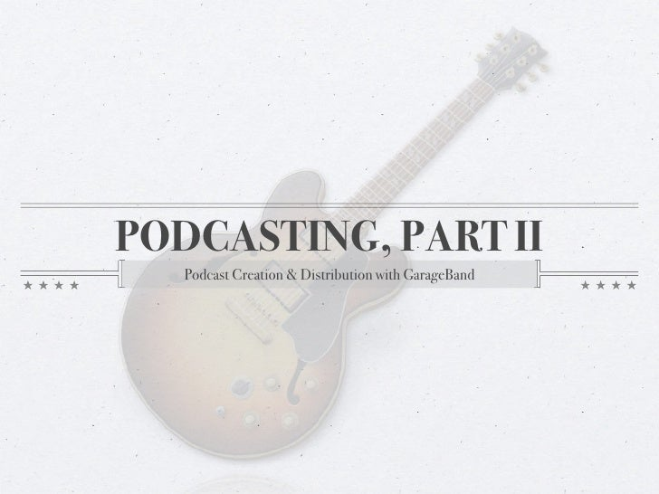 PODCASTING, PART II    Podcast Creation & Distribution with GarageBand